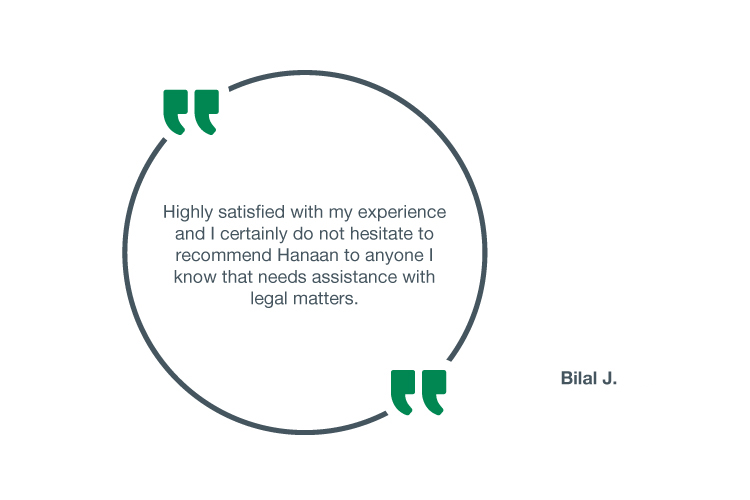 Highly satisfied with my experience and I certainly do not hesitate to recommend Hanaan to anyone I know that needs assistance with legal matters - Bilal J.