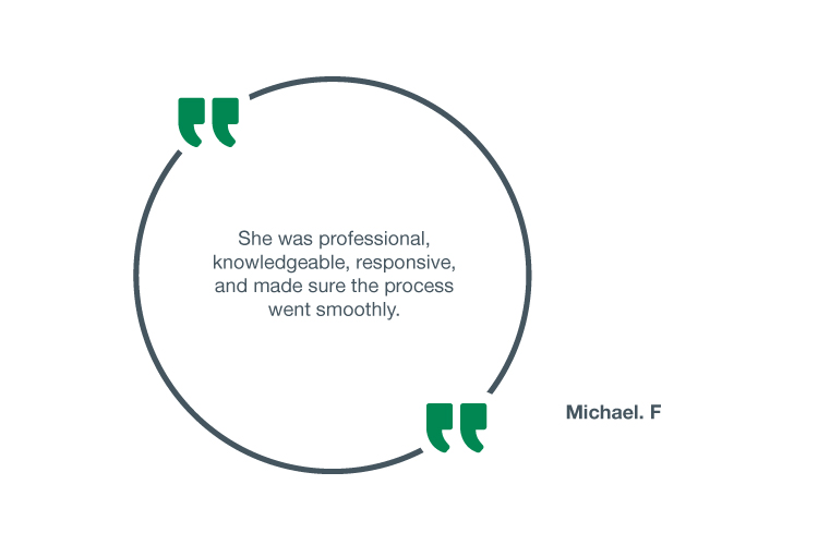 She was professional, knowledgeable, responsive, and made sure the process went smoothly - Michael. F