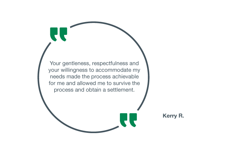 Your gentleness, respectfulness and your willingness to accommodate my needs made the process achievable for me and allowed me to survive the process and obtain a settlement - Kerry R