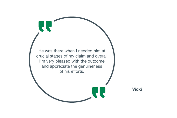He was there when I needed him at crucial stages of my claim and overall. I'm very pleased with the outcome and appreciate the genuineness of his efforts - Vicki